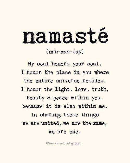 My soul honors your soul. I honor the place in you where the entire universe resides. Namaste