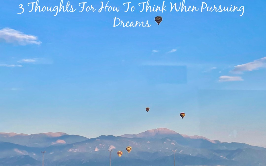 3 Thoughts For How To Think When Pursuing Dreams
