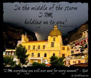 """In the middle of the storm I AM holding on to you! """"I AM everything you will ever need for every moment!"""" ~ God (Exodus 3:14-15)"""
