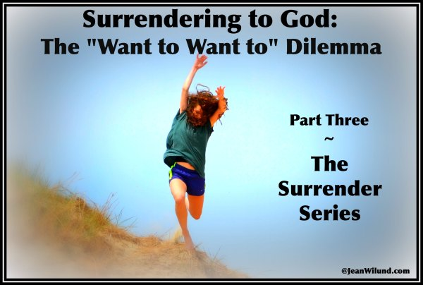 "Surrender to God: ""The Want to Want to"" Dilemma  (Part 3 in Surrender Series via www.JeanWilund.com)"