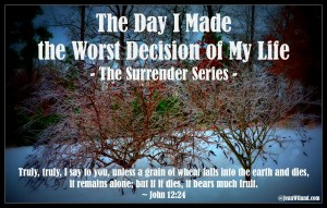 Click to read: The Day I Made the Worst Decision of My Life (Part One -- The Surrender Series)