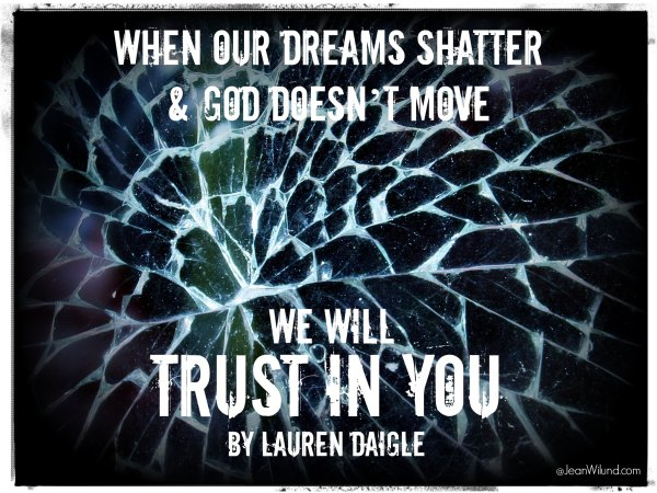 When Our Dreams Shatter and God Doesn't Move, We Will TRUST IN YOU (music video by Lauren Daigle) via www.JeanWilund.com