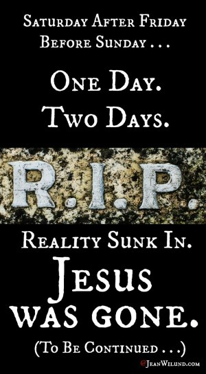 RIP One Day. Two Days. Reality Sunk In. Jesus Was Gone. It was the Saturday Before Resurrection via www.JeanWilund.com