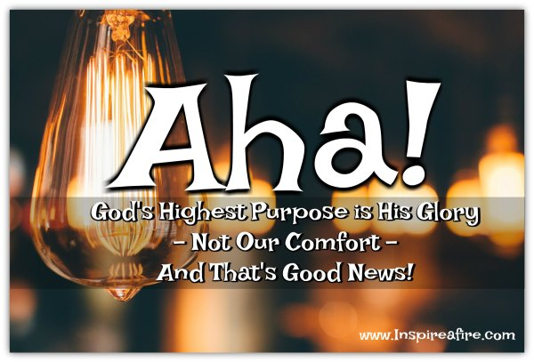 God's Glory is His Highest Purpose-not our comfort-and that's good news for us! (Jean Wilund via www.inspireafire.com)