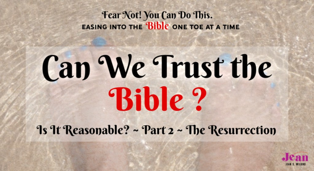 Can We Trust the Bible? - Is It Reasonable? Part 2 - The Resurrection (From the Bible Study series: Fear Not! You Can Do This. Easing in the Bible One Toe at a Time) via www.JeanWilund.com