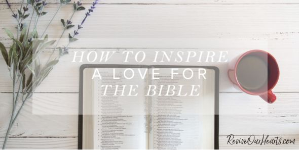 How to Inspire A Love for the Bible by Jean Wilund via ReviveOurHearts.com