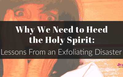 Why We Need to Heed the Holy Spirit: Lessons From an Exfoliating Disaster