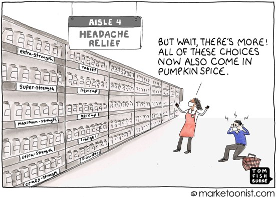 """Cartoon by Tom Fishburne. Two people in a grocery store looking overwhelmed at isles that stretch on forever. The lady says """"But wait, there's more! All of these choices now also come in pumpkin spice."""""""
