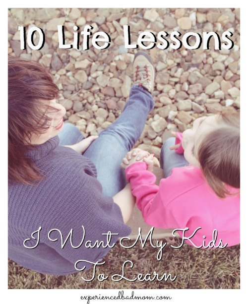 10 Life Lessons I Want My Kids To Learn from Experienced Bad Mom.