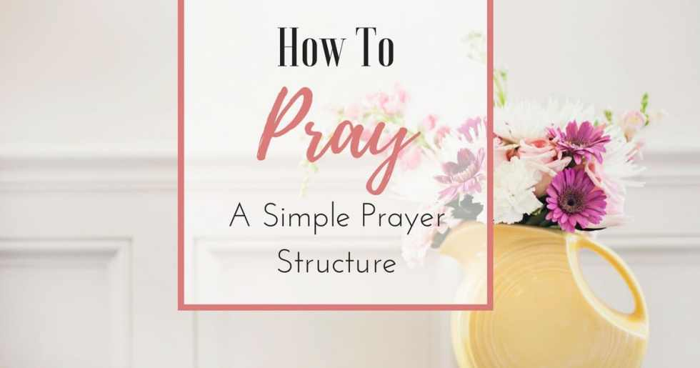How to Pray — A Simple Prayer Structure