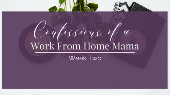 Confessions of a Work at Home Mom–Week 2