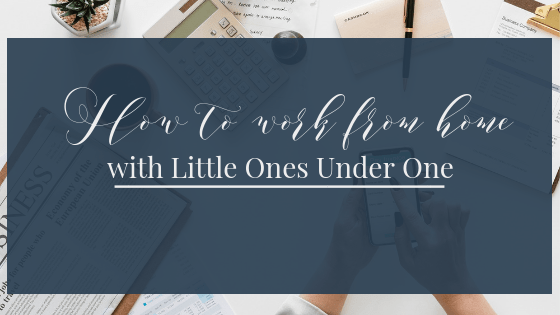 How To Work From Home with Littles Ones Under One