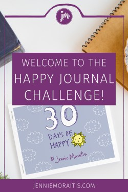 I'm Jennie, author of the book, Happy Journal, Happy Life, and your host of the happy journal challenge. In the next 30 days, we are going to grow our mindfulness and happiness muscles as we look for and expect the good things in our lives.
