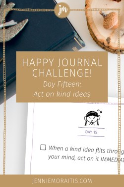 Today our prompt for the happy journal challenge is to immediately do those random acts of kindness that flit through our minds throughout the day. What will you do?