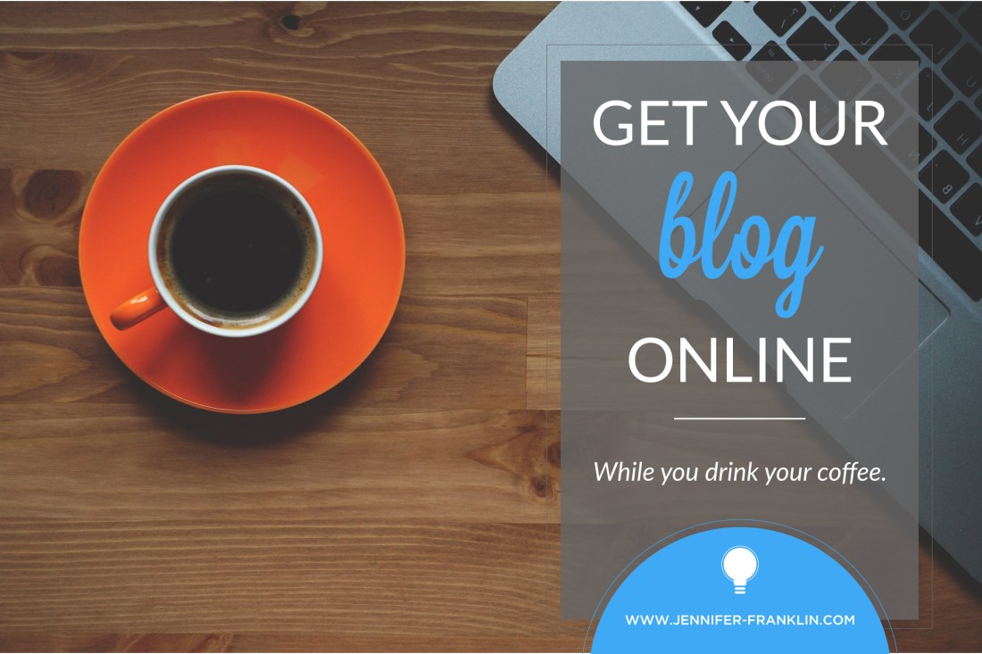 What are you waiting for? Get your blog online! Jennifer-Franklin.com