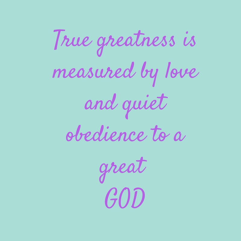 True greatness is measured by quiet obedience to a Great God.