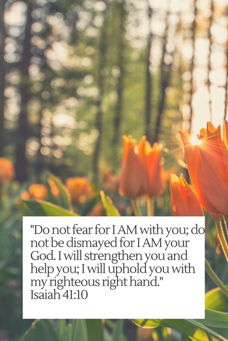 Do not fear for I AM with you; do not be dismayed for I AM your God. I will strengthen you and help you; I will uphold you with my righteous right hand.