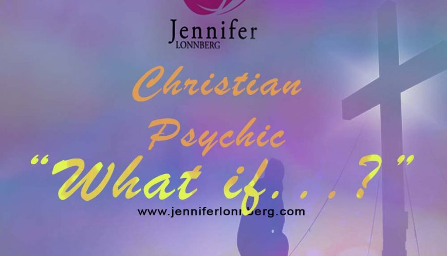 Christian Psychic Jennifer Lonnberg asks … What if?
