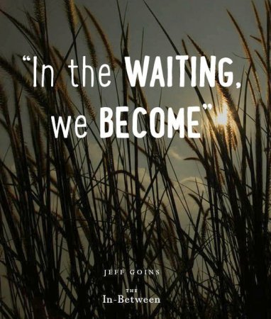 in the waiting we become