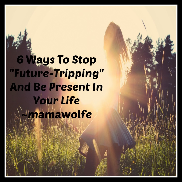 6 Ways To Stop Future-tripping And Be Present In Your Life