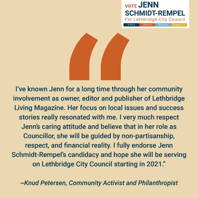 """Knud Peterson, Community Activist and Philanthropist Endorsement: """"I've known Jenn for a long time through her community involvement as owner, editor and publisher of Lethbridge Living Magazine. Her focus on local issues and success stories really resonated with me. I very much respect Jenn's caring attitude and believe that in her role as Councillor, she will be guided by non-partisanship, respect, and financial reality. I fully endorse Jenn Schmidt-Rempel's candidacy and hope she will be serving on Lethbridge City Council starting in 2021."""""""