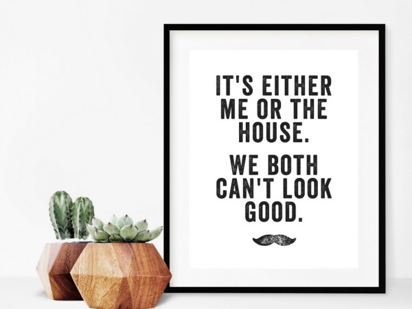 It's Me Or The House. We Both Can't Look Good ... printable