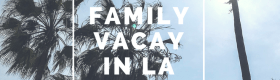 Over a Dozen Things To Do on Vacation in LA with your family!