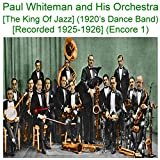 Paul Whiteman and His Orchestra (The King Of Jazz) [1920s Dance Band] [Recorded 1925 - 1926] [Encore 1]  Paul Whiteman & His Orchestra