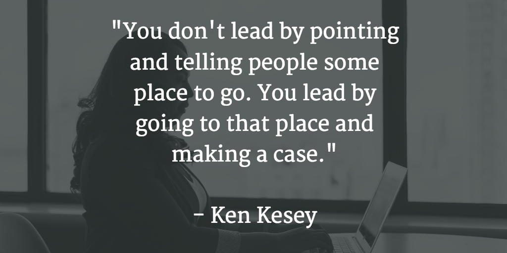 """You don't lead by pointing and telling people some place to go. You lead by going to that place and making a case."" Ken Kesey"