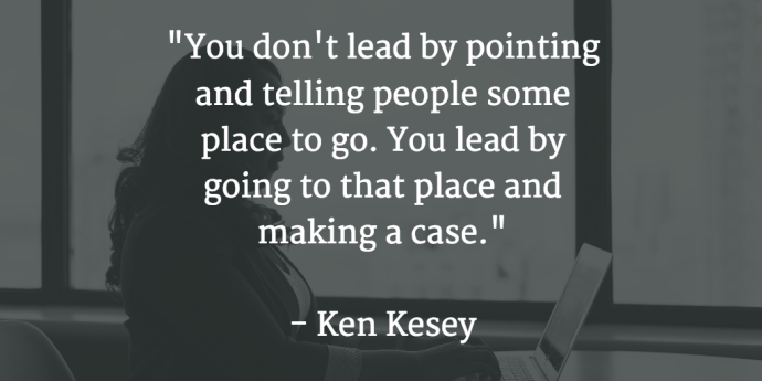 """""""You don't lead by pointing and telling people some place to go. You lead by going to that place and making a case."""" Ken Kesey"""
