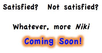 Satisfied? Not satisfied? Whatever, more Niki Coming Soon!