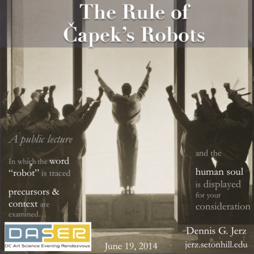 "The Rule of Capek's Robots: A public lecture, in which the word ""robot"" is traced, precursors & context are examined, and the human soul is displayed for your consideration."
