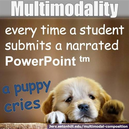 Multimodal Composition: Every time a student submits a narrated PowerPoint, a puppy cries.