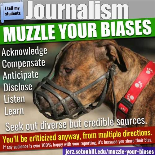 Journalism: Muzzle your biases. Seek out diverse but credible sources. You'll be criticized anyway, from multiple directions.