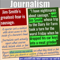"""Report what sources say and do, not what they think, feel, or believe. Bad example: Jim Smith's greatest fear is sausage. Good example: """"I have nightmares about sausage,"""" said Jim Smith, whose trip to the Dairy Air Farm took a turn for the wurst Friday when he dropped his keys into a meat grinder."""
