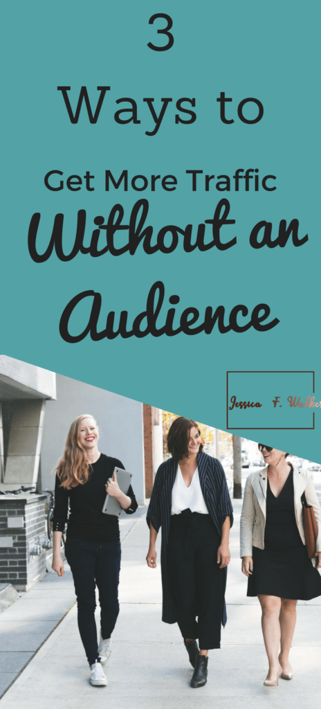 3 ways to get more traffic without an audience, grow your blog, grow your business, how to get more customers, how to get more clients, free blog traffic ideas, blog, jessicafwalker.com