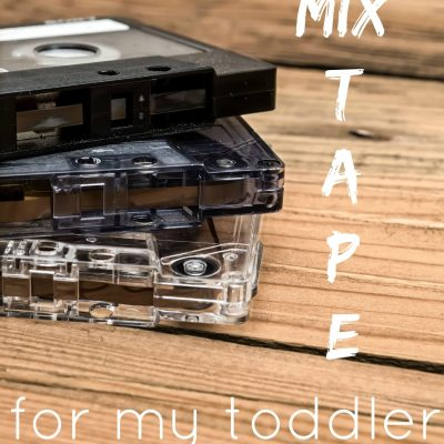 A Mix Tape For My Toddler