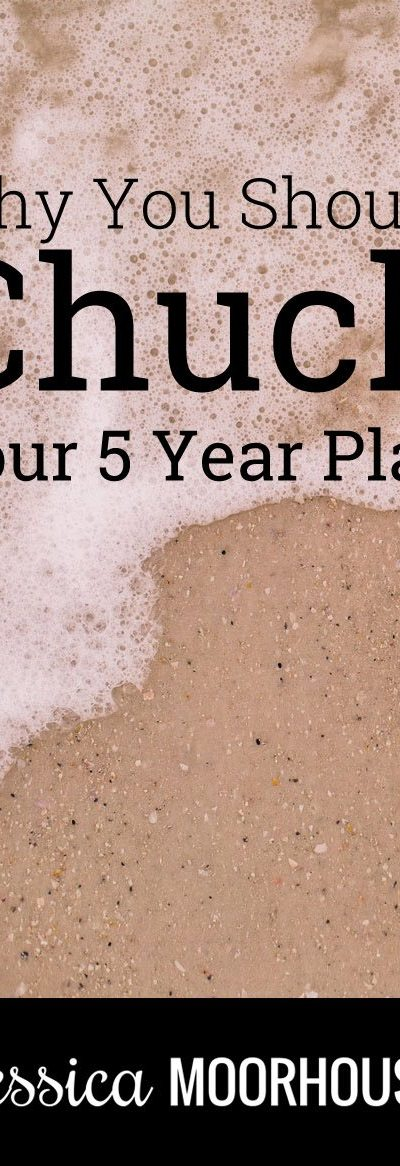 Why you should chuck your 5 year plan to be more successful.