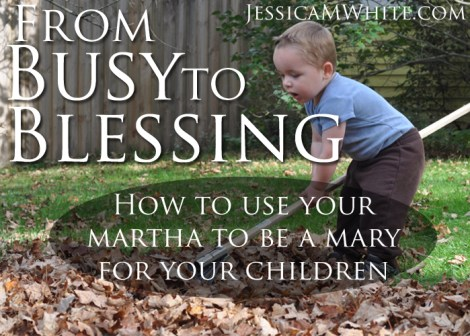From Busy to Blessing How to Use Your Martha to Be a Mary for Your Children @JessicaMWhite.com