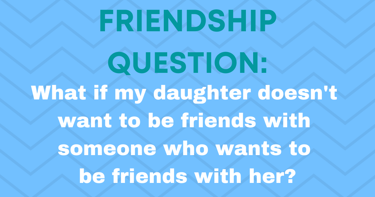 Friendship Question: What if my daughter prefers not to be friends with someone?