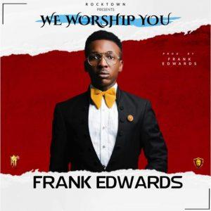 """Frank Edwards – """"We Worship You"""" (MP3 and Lyrics)"""
