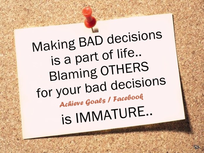 Making-bad-decisions-is-a-part-of-life.-Blaming-others-for-your-bad-decisions-is-immature.