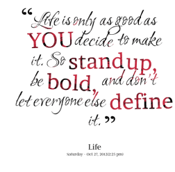 life-is-only-as-good-as-you-decide-to-make-it-so-stand-up-be-bold-and-dont-let-everyone-else-define-it-life-quote