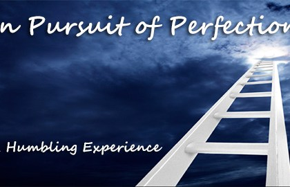 In Pursuit of Perfection: A Humbling Experience