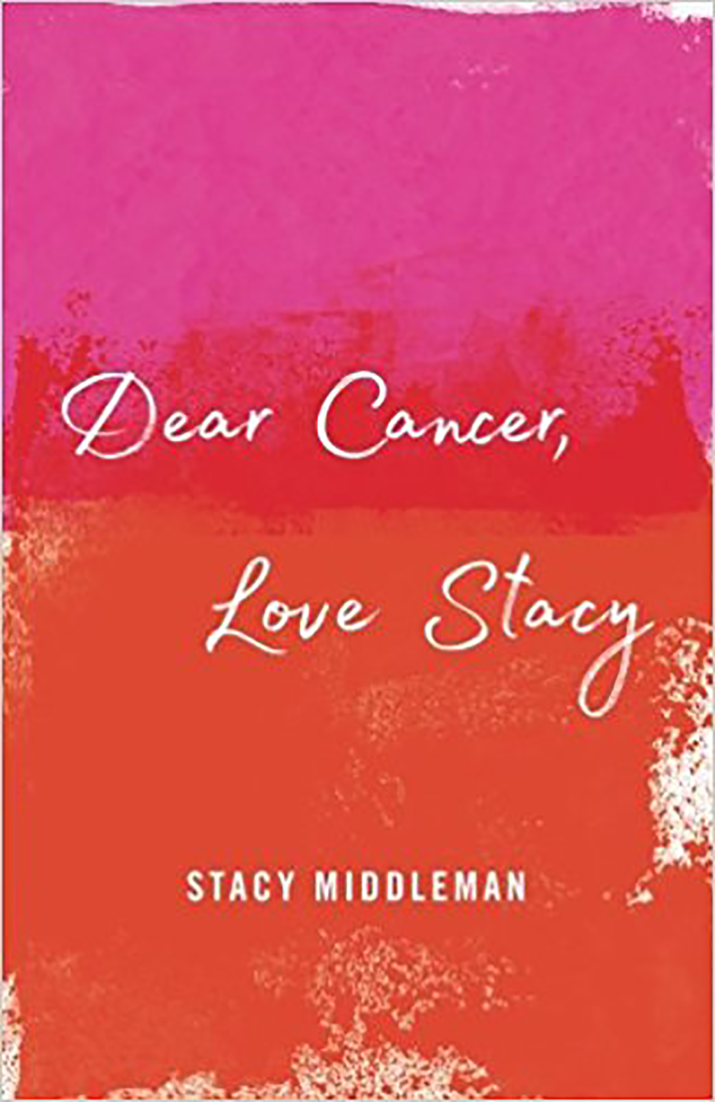 Dear Cancer Love Stacy by Stacy Middleman