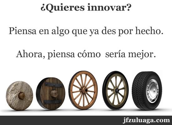 ¿Quieres innovar?  Piensa en algo que ya des por hecho.  Ahora, piensa cómo  sería mejor.