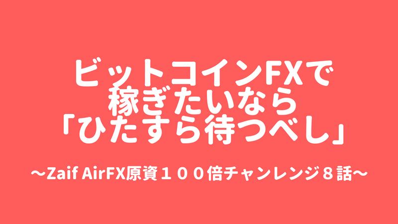 ビットコインFX初心者がビットコインFXで稼ぎたいなら「ひたすら待つべし」zaif AirFX原資100倍チャレンジ8話