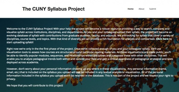 A screenshot from the homepage for the Syllabus Project. The text reads: Welcome to the CUNY Syllabus Project! With your help the project will become a robust resource providing a way to search, compare, and visualize syllabi across institutions, disciplines, and departments. As you and your colleagues upload their syllabi, the project will become an evolving database of syllabi with contributions from graduate students, faculty, and adjuncts. We are looking for syllabi that cover a variety of disciplines, course levels, and topics. With that kind of diversity we can provide a rich foundation for analysis and comparison. Click here to start uploading syllabi! Right now we're only in the the first phase of the project. Once we've collected enough of you and your colleagues' syllabi, we'll use visualization tools to assess how courses are structured around particular reading materials. As those visualizations are made public, you'll be able to identify popular modules, sequences, and relationships within disciplines and juxtapose these with other disciplines. This will enable you to analyze pedagogical trends both within and outside your field and gain a critical awareness of pedagogical strategies and texts deployed across academia. However, don't worry about your personal information showing up any where in these visualizations. Any personal information (name, email, etc.) that is included on the syllabus you upload will not be included in any textual analysis or visualization. All of the personal information included in the syllabus you upload won't be retained in the database. This is not part of the project and we respect your right to privacy. We hope that you will contribute to this project!