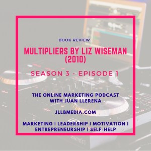 Book Review: Multipliers by Liz Wiseman - The Online Marketing Podcast with Juan LLerena - Season 3 - Episode 1 - jllbmedia.com