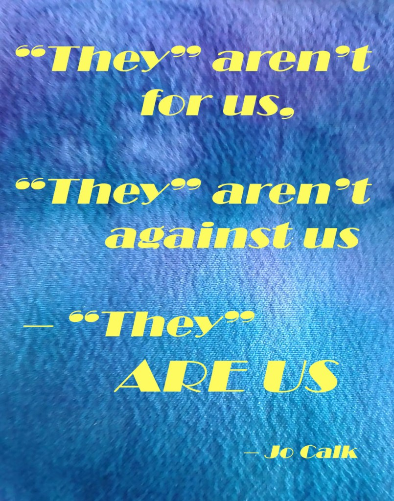 """""""They"""" aren't for us, """"they"""" aren't against us – """"They"""" ARE US – Jo Calk"""